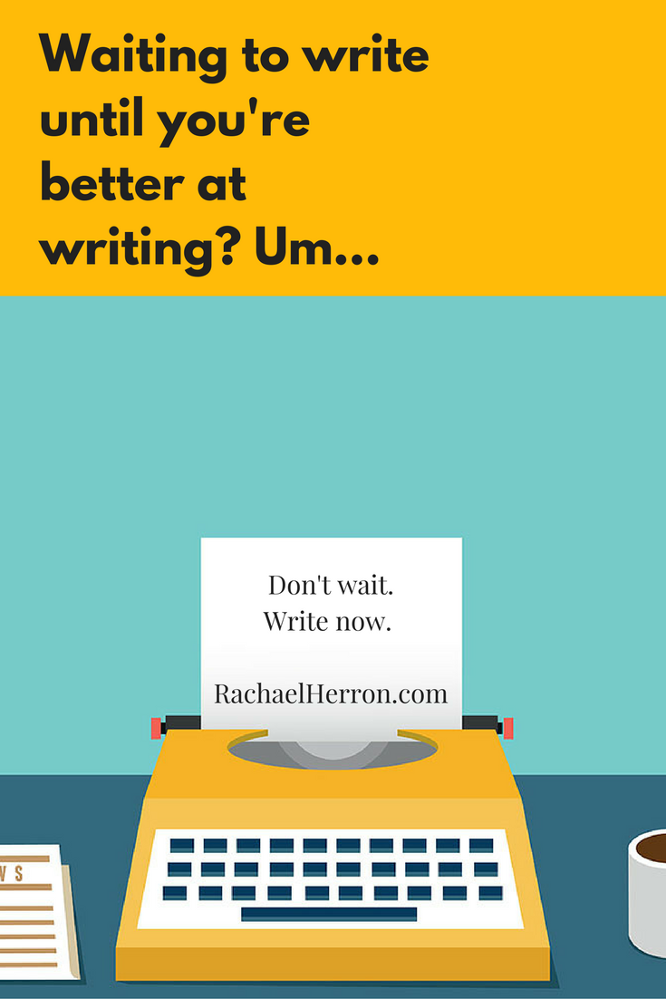 Are you waiting to get better at writing before you commit to writing that book or that story? Don't wait!