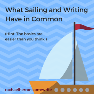 What sailing and writing have in common - The basics seem hard, but in reality, they're not! More at the blog, rachaelherron.com