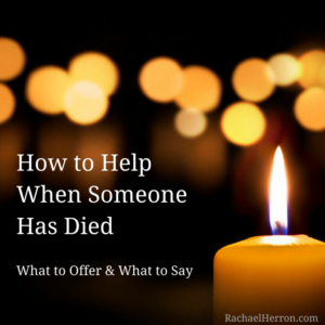 How to Help When Someone Has Died: What to Offer and What to Say - from Rachael Herron